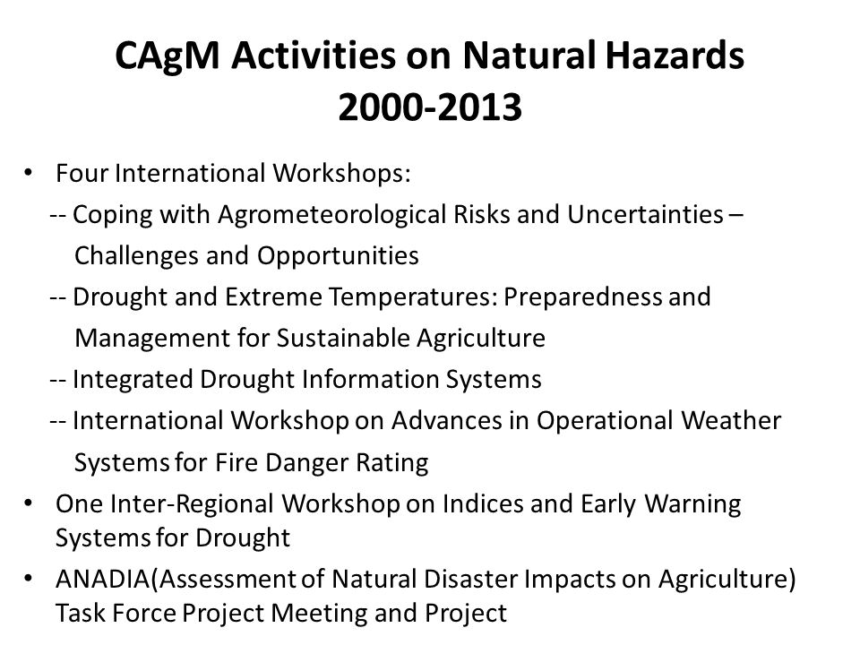 CAgM Activities on Natural Hazards 2000-2013 Four International Workshops: -- Coping with Agrometeorological Risks and Uncertainties – Challenges and