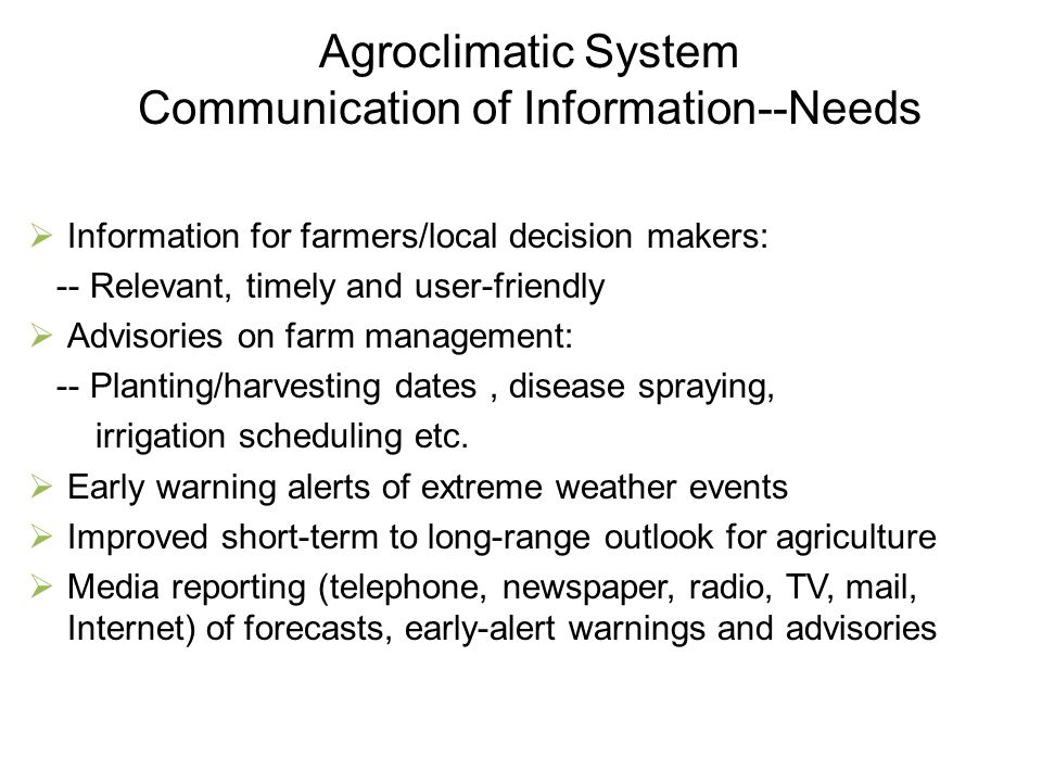 Agroclimatic System Communication of Information--Needs  Information for farmers/local decision makers: -- Relevant, timely and user-friendly  Advis