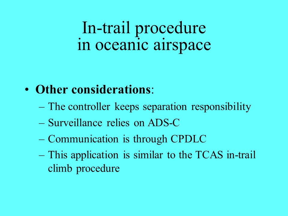 In-trail procedure in oceanic airspace Other considerations: –The controller keeps separation responsibility –Surveillance relies on ADS-C –Communicat