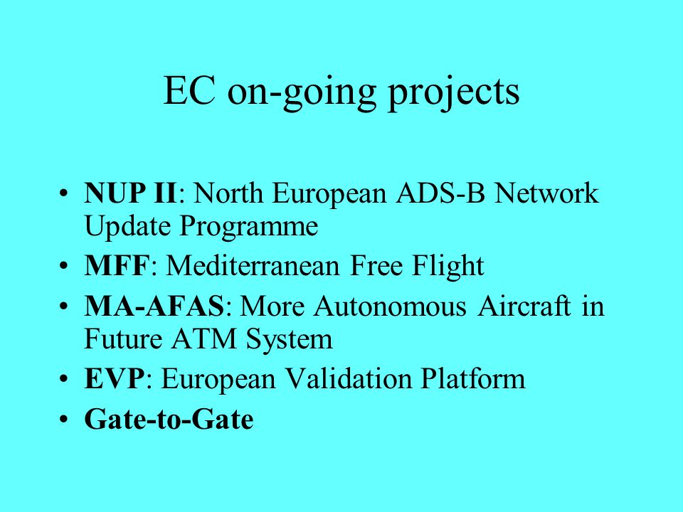EC on-going projects NUP II: North European ADS-B Network Update Programme MFF: Mediterranean Free Flight MA-AFAS: More Autonomous Aircraft in Future