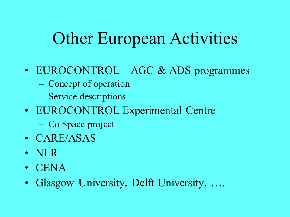 Other European Activities EUROCONTROL – AGC & ADS programmes –Concept of operation –Service descriptions EUROCONTROL Experimental Centre –Co Space pro
