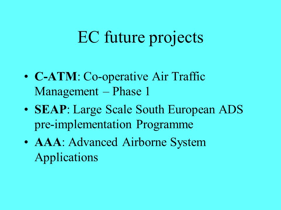EC future projects C-ATM: Co-operative Air Traffic Management – Phase 1 SEAP: Large Scale South European ADS pre-implementation Programme AAA: Advance