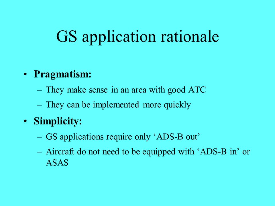 GS application rationale Pragmatism: –They make sense in an area with good ATC –They can be implemented more quickly Simplicity: –GS applications requ