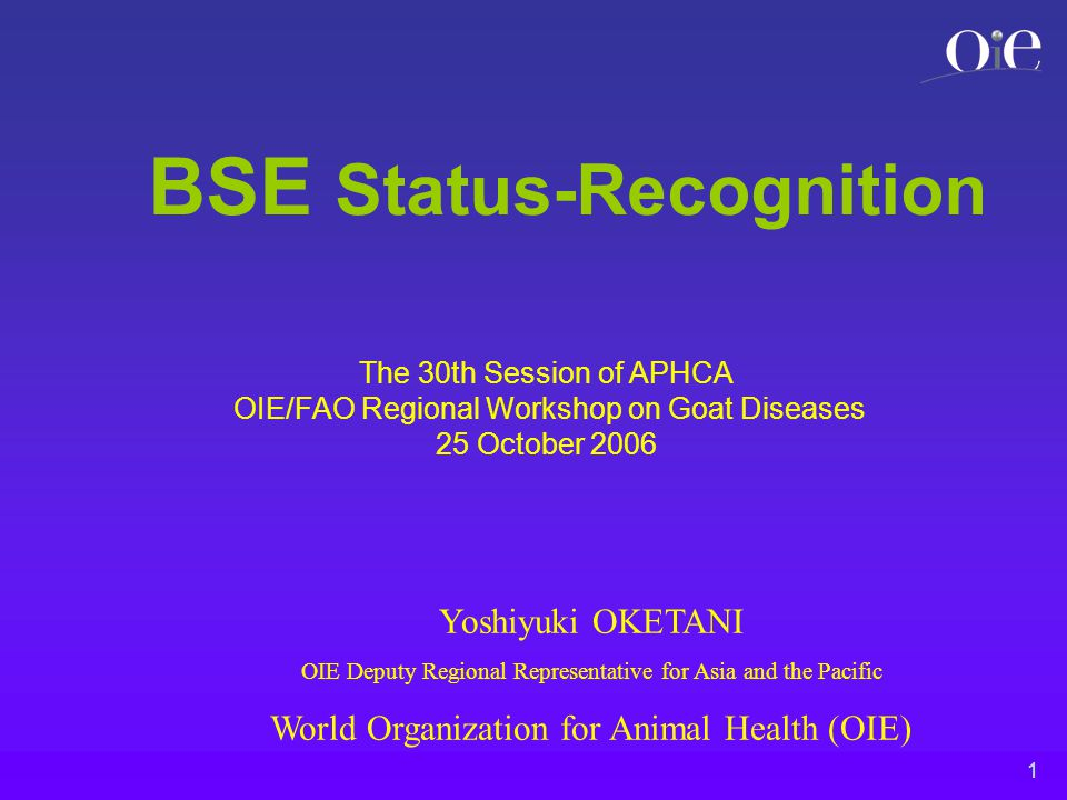 1 BSE Status-Recognition Yoshiyuki OKETANI OIE Deputy Regional Representative for Asia and the Pacific World Organization for Animal Health (OIE) The 30th Session of APHCA OIE/FAO Regional Workshop on Goat Diseases 25 October 2006