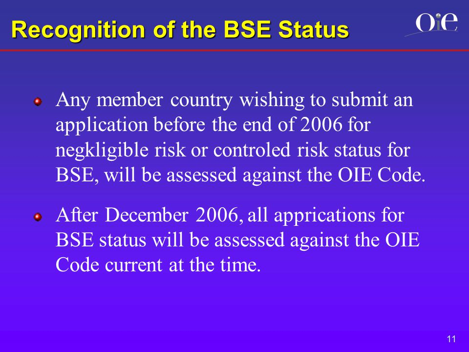 11 Recognition of the BSE Status Any member country wishing to submit an application before the end of 2006 for negkligible risk or controled risk status for BSE, will be assessed against the OIE Code.