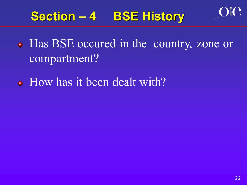 22 Section – 4 BSE History Has BSE occured in the country, zone or compartment.