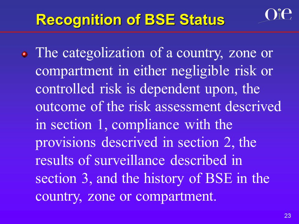 23 Recognition of BSE Status The categolization of a country, zone or compartment in either negligible risk or controlled risk is dependent upon, the outcome of the risk assessment descrived in section 1, compliance with the provisions descrived in section 2, the results of surveillance described in section 3, and the history of BSE in the country, zone or compartment.