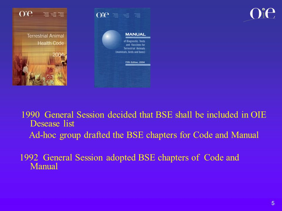 5 1990 General Session decided that BSE shall be included in OIE Desease list Ad-hoc group drafted the BSE chapters for Code and Manual 1992 General Session adopted BSE chapters of Code and Manual