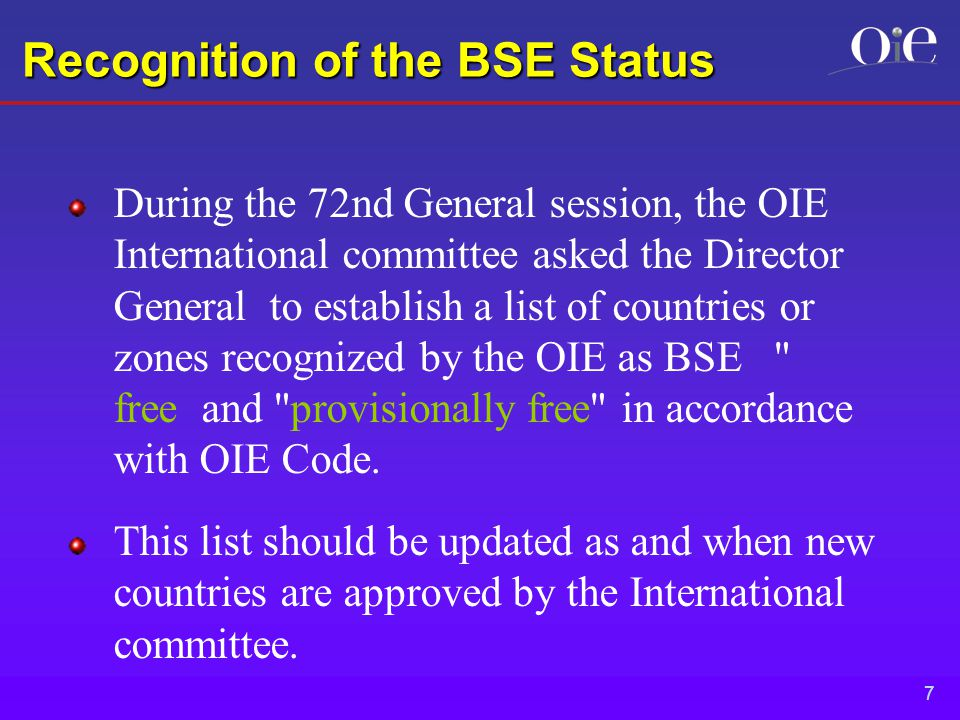 7 Recognition of the BSE Status During the 72nd General session, the OIE International committee asked the Director General to establish a list of countries or zones recognized by the OIE as BSE free and provisionally free in accordance with OIE Code.