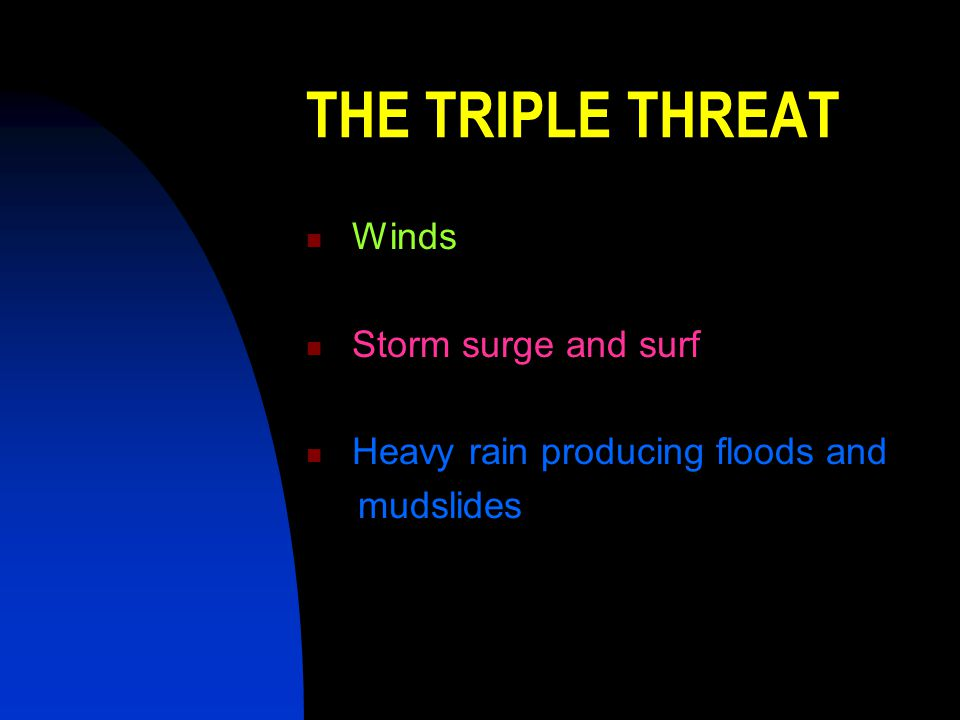 THE TRIPLE THREAT Winds Storm surge and surf Heavy rain producing floods and mudslides