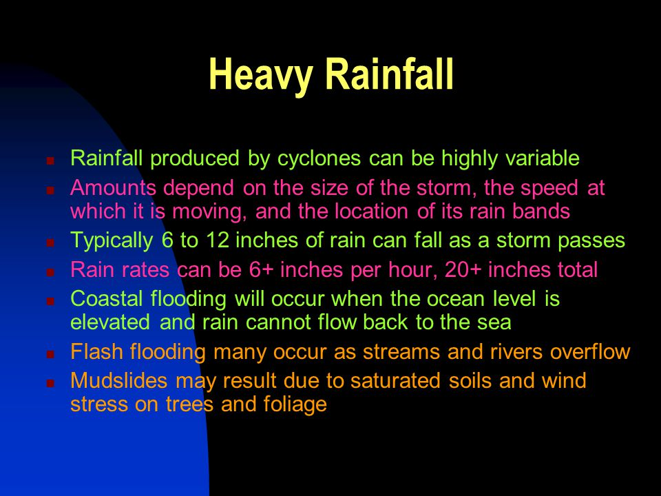 Heavy Rainfall Rainfall produced by cyclones can be highly variable Amounts depend on the size of the storm, the speed at which it is moving, and the