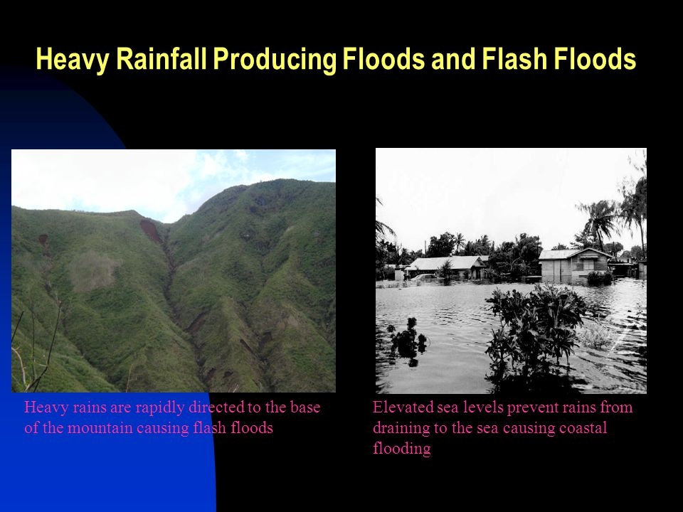 Heavy Rainfall Producing Floods and Flash Floods Heavy rains are rapidly directed to the base of the mountain causing flash floods Elevated sea levels