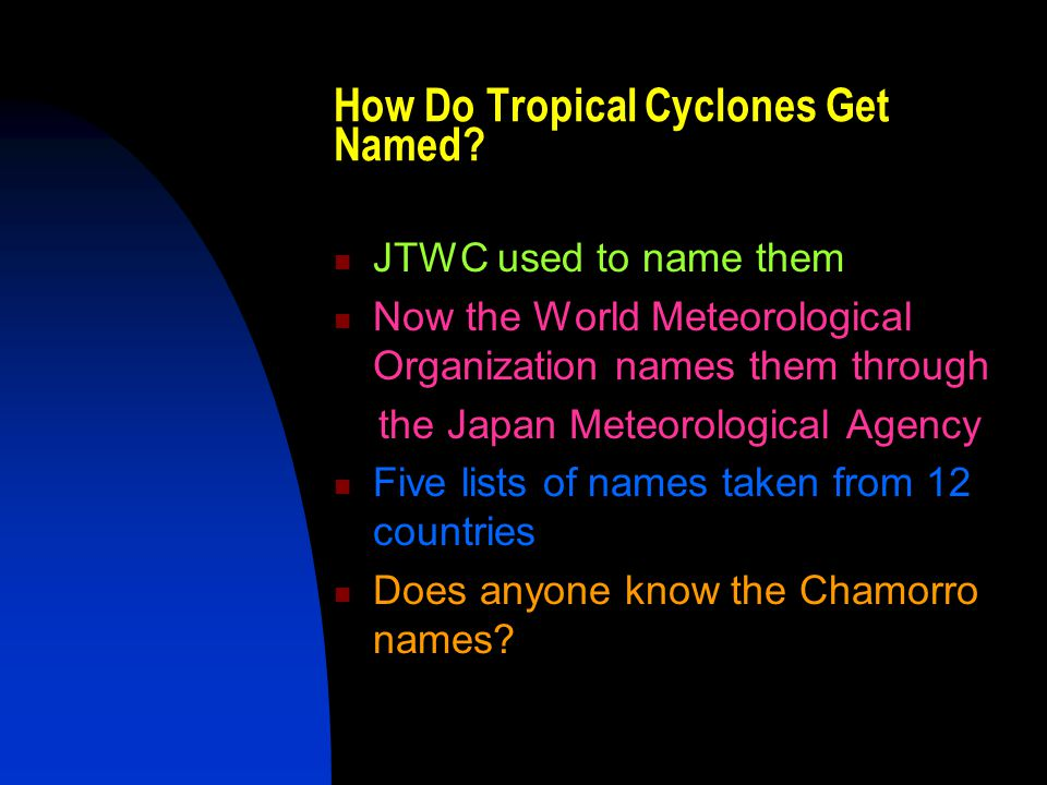 How Do Tropical Cyclones Get Named? JTWC used to name them Now the World Meteorological Organization names them through the Japan Meteorological Agenc