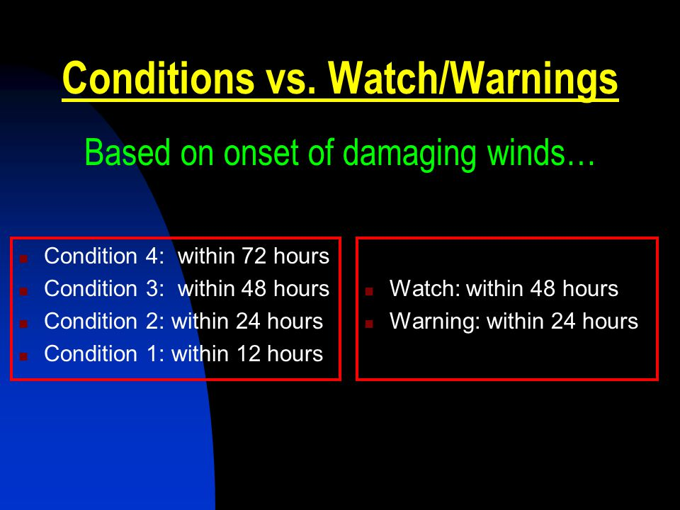 Conditions vs. Watch/Warnings Based on onset of damaging winds… Condition 4: within 72 hours Condition 3: within 48 hours Condition 2: within 24 hours