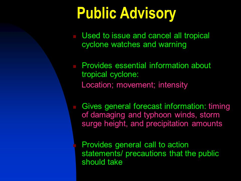 Public Advisory Used to issue and cancel all tropical cyclone watches and warning Provides essential information about tropical cyclone: Location; mov