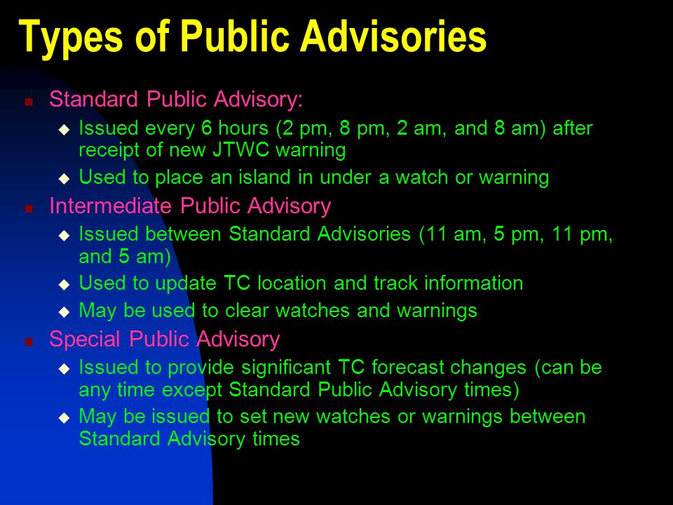 Types of Public Advisories Standard Public Advisory:  Issued every 6 hours (2 pm, 8 pm, 2 am, and 8 am) after receipt of new JTWC warning  Used to p