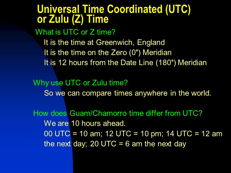 Universal Time Coordinated (UTC) or Zulu (Z) Time What is UTC or Z time? It is the time at Greenwich, England It is the time on the Zero (0 o ) Meridi