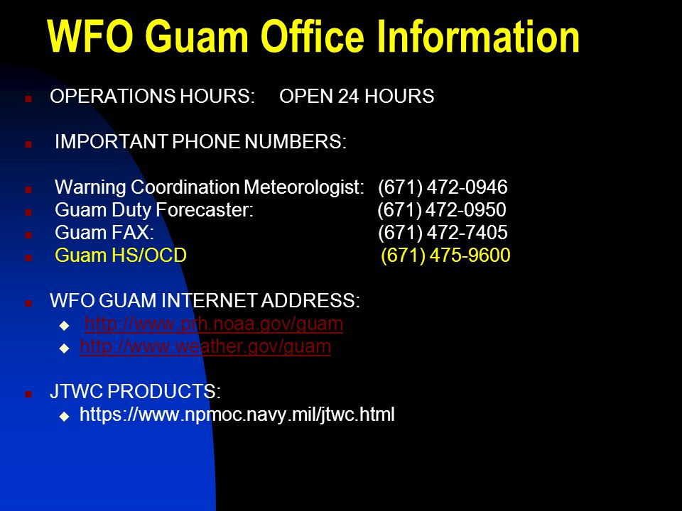 WFO Guam Office Information OPERATIONS HOURS: OPEN 24 HOURS IMPORTANT PHONE NUMBERS: Warning Coordination Meteorologist: (671) 472-0946 Guam Duty Fore