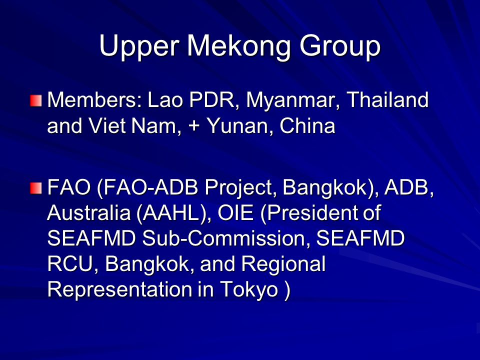 Upper Mekong Group Members: Lao PDR, Myanmar, Thailand and Viet Nam, + Yunan, China FAO (FAO-ADB Project, Bangkok), ADB, Australia (AAHL), OIE (President of SEAFMD Sub-Commission, SEAFMD RCU, Bangkok, and Regional Representation in Tokyo )