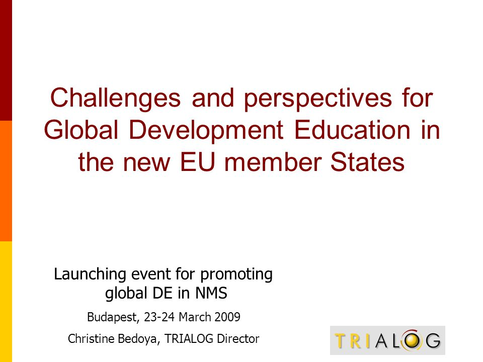 Challenges and perspectives for Global Development Education in the new EU member States Launching event for promoting global DE in NMS Budapest, March 2009 Christine Bedoya, TRIALOG Director