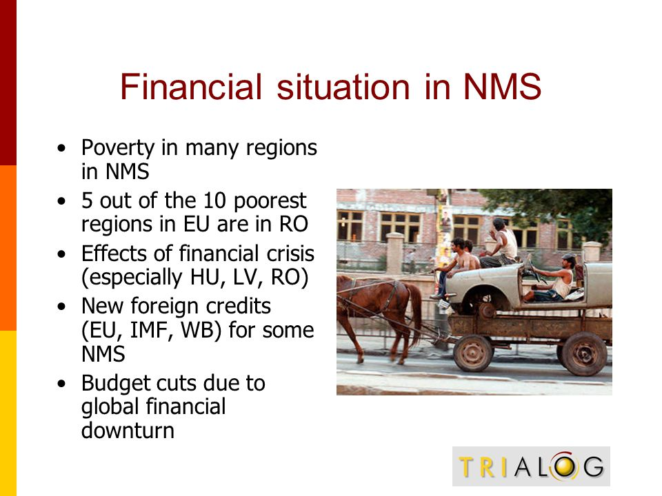 Financial situation in NMS Poverty in many regions in NMS 5 out of the 10 poorest regions in EU are in RO Effects of financial crisis (especially HU, LV, RO) New foreign credits (EU, IMF, WB) for some NMS Budget cuts due to global financial downturn