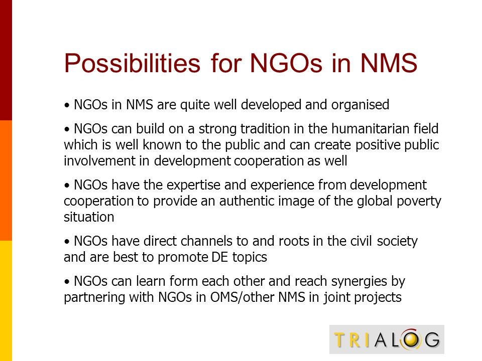 Possibilities for NGOs in NMS NGOs in NMS are quite well developed and organised NGOs can build on a strong tradition in the humanitarian field which is well known to the public and can create positive public involvement in development cooperation as well NGOs have the expertise and experience from development cooperation to provide an authentic image of the global poverty situation NGOs have direct channels to and roots in the civil society and are best to promote DE topics NGOs can learn form each other and reach synergies by partnering with NGOs in OMS/other NMS in joint projects
