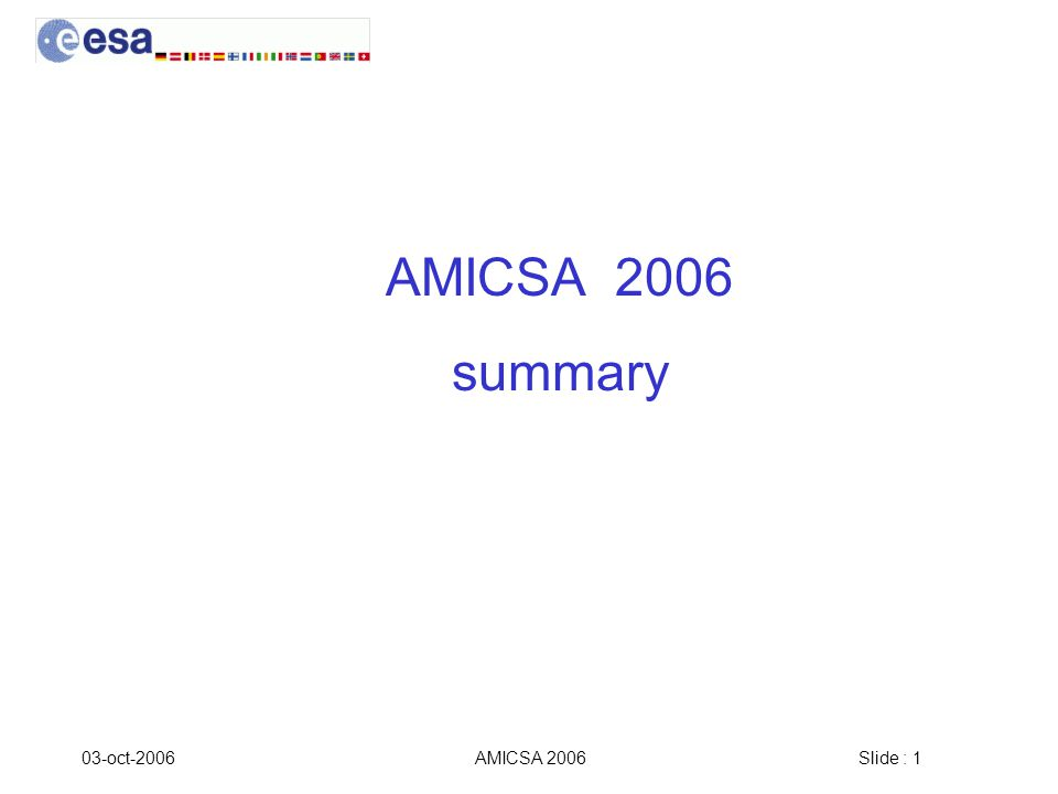 Slide : 2 03-oct-2006AMICSA 2006 AMICSA 2006 in numbers 48 participants From 12 countries GR, FR, UK, NE, GE, IT, BE, USA, SWI, SWE, AU From 26 different institutions/companies DUTH/Space Research Lab, A2S, EADS Astrium, E2V (ex Atmel Grenoble), ESA, CNES, National Semiconductor, TRAD, Aurelia, NTUA, STMicroelectronics, SODERN, SRON, Fraunhofer Inst IC, IHP, IMST, NISR, TESAT, ETH, SUPAERO, Saab, IMEC, AAS, Austria Space Research Inst, Nucletudes, ISD.