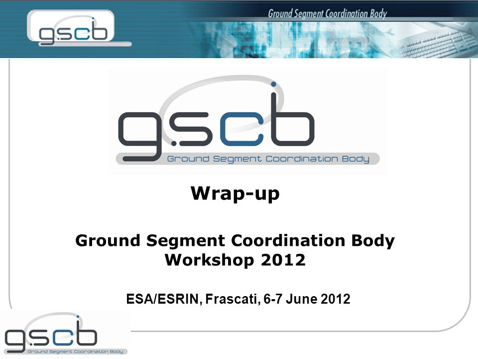 Wrap-up Ground Segment Coordination Body Workshop 2012 ESA/ESRIN, Frascati, 6-7 June 2012