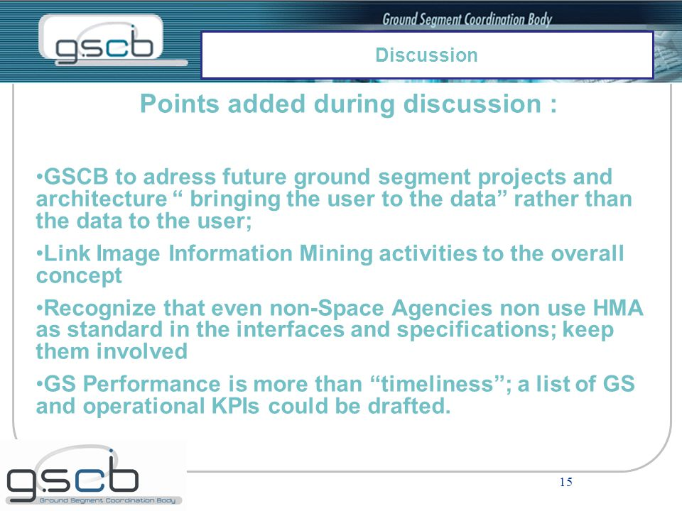 15 Points added during discussion : GSCB to adress future ground segment projects and architecture bringing the user to the data rather than the data to the user; Link Image Information Mining activities to the overall concept Recognize that even non-Space Agencies non use HMA as standard in the interfaces and specifications; keep them involved GS Performance is more than timeliness ; a list of GS and operational KPIs could be drafted.