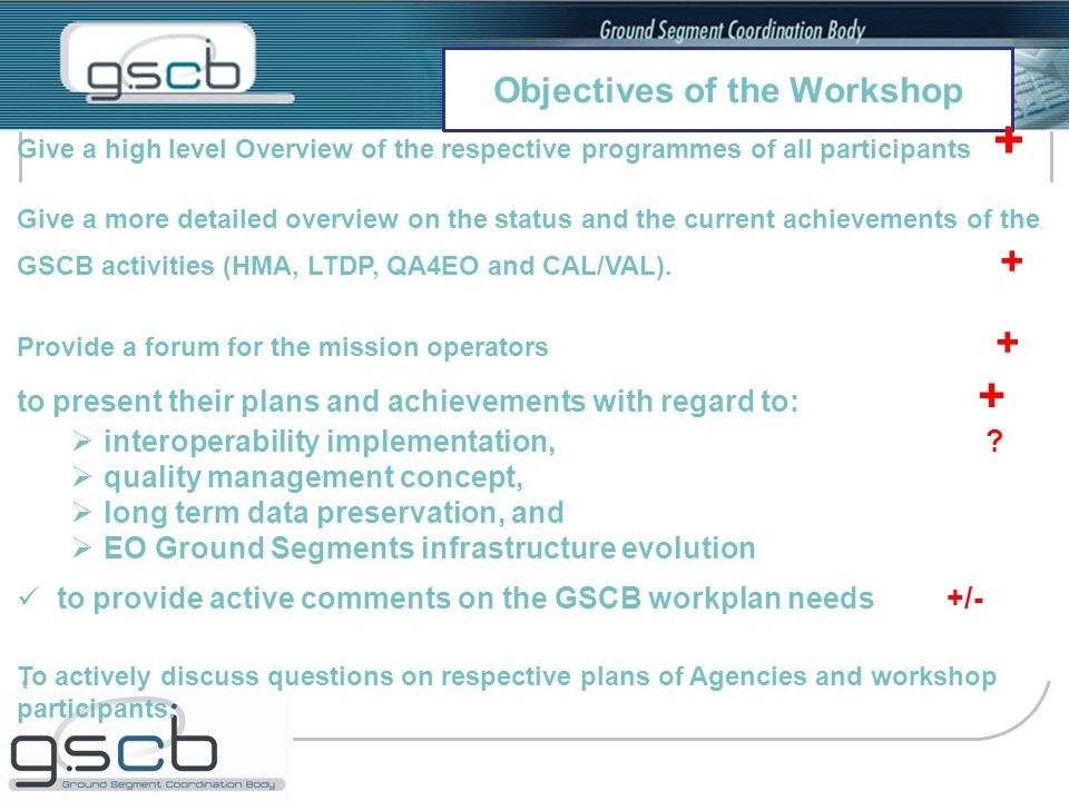Objectives of the Workshop Give a high level Overview of the respective programmes of all participants + Give a more detailed overview on the status and the current achievements of the GSCB activities (HMA, LTDP, QA4EO and CAL/VAL).