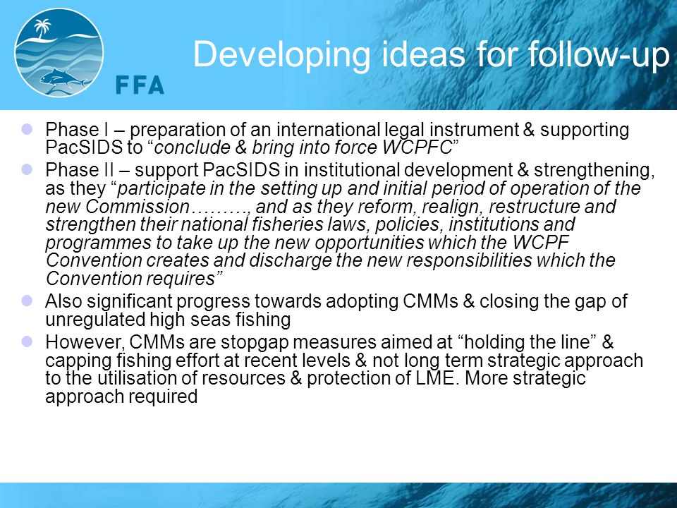 Developing ideas for follow-up Phase I – preparation of an international legal instrument & supporting PacSIDS to conclude & bring into force WCPFC Phase II – support PacSIDS in institutional development & strengthening, as they participate in the setting up and initial period of operation of the new Commission………, and as they reform, realign, restructure and strengthen their national fisheries laws, policies, institutions and programmes to take up the new opportunities which the WCPF Convention creates and discharge the new responsibilities which the Convention requires Also significant progress towards adopting CMMs & closing the gap of unregulated high seas fishing However, CMMs are stopgap measures aimed at holding the line & capping fishing effort at recent levels & not long term strategic approach to the utilisation of resources & protection of LME.