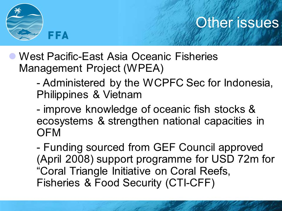 Other issues West Pacific-East Asia Oceanic Fisheries Management Project (WPEA)‏ - Administered by the WCPFC Sec for Indonesia, Philippines & Vietnam - improve knowledge of oceanic fish stocks & ecosystems & strengthen national capacities in OFM - Funding sourced from GEF Council approved (April 2008) support programme for USD 72m for Coral Triangle Initiative on Coral Reefs, Fisheries & Food Security (CTI-CFF)‏