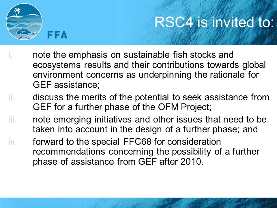 RSC4 is invited to: i.note the emphasis on sustainable fish stocks and ecosystems results and their contributions towards global environment concerns as underpinning the rationale for GEF assistance; ii.discuss the merits of the potential to seek assistance from GEF for a further phase of the OFM Project; iii.note emerging initiatives and other issues that need to be taken into account in the design of a further phase; and iv.forward to the special FFC68 for consideration recommendations concerning the possibility of a further phase of assistance from GEF after 2010.
