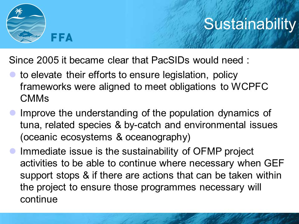 Sustainability Since 2005 it became clear that PacSIDs would need : to elevate their efforts to ensure legislation, policy frameworks were aligned to meet obligations to WCPFC CMMs Improve the understanding of the population dynamics of tuna, related species & by-catch and environmental issues (oceanic ecosystems & oceanography)‏ Immediate issue is the sustainability of OFMP project activities to be able to continue where necessary when GEF support stops & if there are actions that can be taken within the project to ensure those programmes necessary will continue