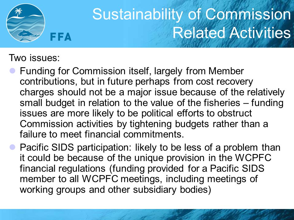 Sustainability of Commission Related Activities Two issues: Funding for Commission itself, largely from Member contributions, but in future perhaps from cost recovery charges should not be a major issue because of the relatively small budget in relation to the value of the fisheries – funding issues are more likely to be political efforts to obstruct Commission activities by tightening budgets rather than a failure to meet financial commitments.