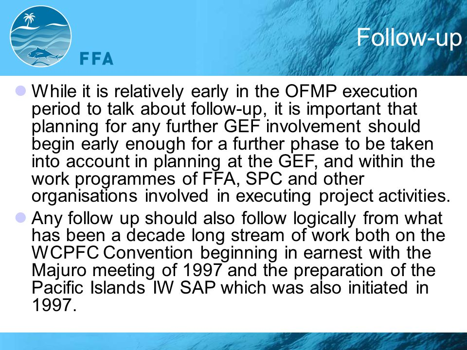 Follow-up While it is relatively early in the OFMP execution period to talk about follow-up, it is important that planning for any further GEF involvement should begin early enough for a further phase to be taken into account in planning at the GEF, and within the work programmes of FFA, SPC and other organisations involved in executing project activities.
