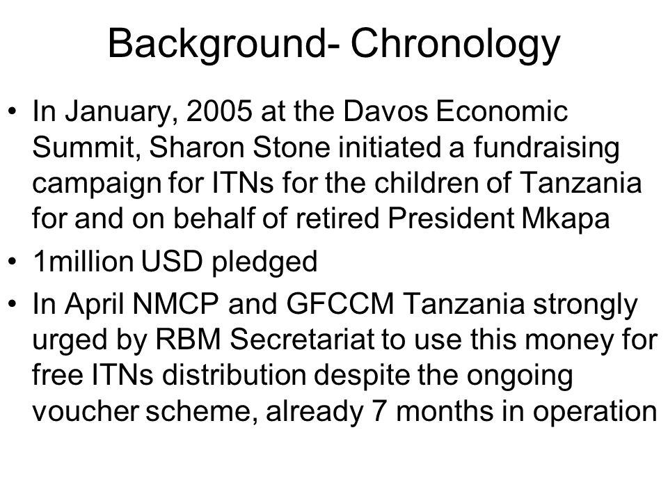 Background- Chronology In January, 2005 at the Davos Economic Summit, Sharon Stone initiated a fundraising campaign for ITNs for the children of Tanzania for and on behalf of retired President Mkapa 1million USD pledged In April NMCP and GFCCM Tanzania strongly urged by RBM Secretariat to use this money for free ITNs distribution despite the ongoing voucher scheme, already 7 months in operation
