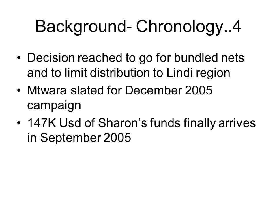 Background- Chronology..4 Decision reached to go for bundled nets and to limit distribution to Lindi region Mtwara slated for December 2005 campaign 147K Usd of Sharon's funds finally arrives in September 2005
