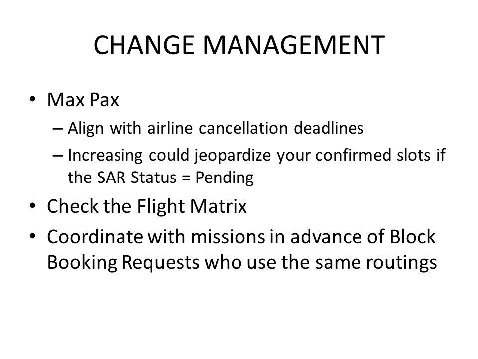 CHANGE MANAGEMENT Max Pax – Align with airline cancellation deadlines – Increasing could jeopardize your confirmed slots if the SAR Status = Pending Check the Flight Matrix Coordinate with missions in advance of Block Booking Requests who use the same routings