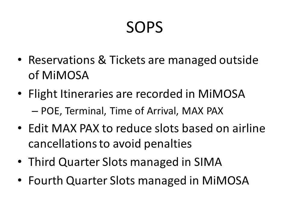 SOPS Reservations & Tickets are managed outside of MiMOSA Flight Itineraries are recorded in MiMOSA – POE, Terminal, Time of Arrival, MAX PAX Edit MAX PAX to reduce slots based on airline cancellations to avoid penalties Third Quarter Slots managed in SIMA Fourth Quarter Slots managed in MiMOSA