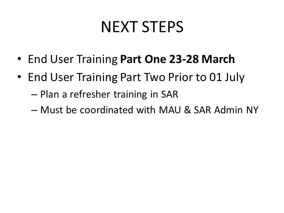 NEXT STEPS End User Training Part One 23-28 March End User Training Part Two Prior to 01 July – Plan a refresher training in SAR – Must be coordinated