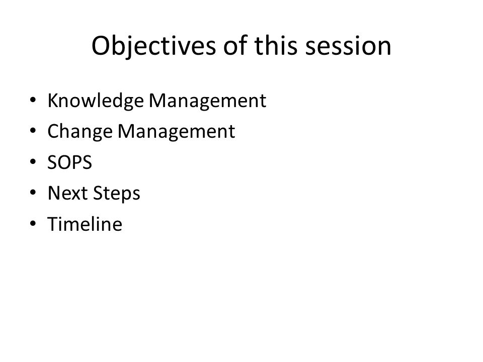 Objectives of this session Knowledge Management Change Management SOPS Next Steps Timeline