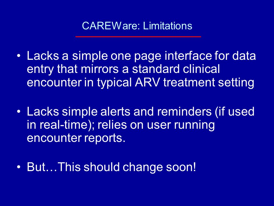 CAREWare: Limitations Lacks a simple one page interface for data entry that mirrors a standard clinical encounter in typical ARV treatment setting Lacks simple alerts and reminders (if used in real-time); relies on user running encounter reports.