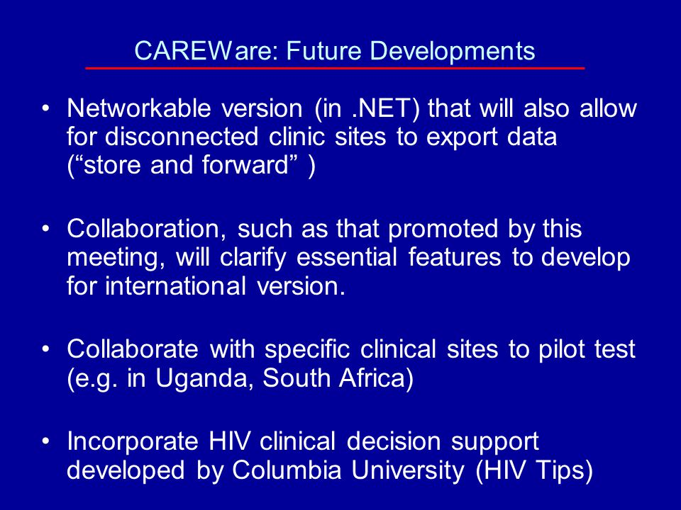 CAREWare: Future Developments Networkable version (in.NET) that will also allow for disconnected clinic sites to export data ( store and forward ) Collaboration, such as that promoted by this meeting, will clarify essential features to develop for international version.