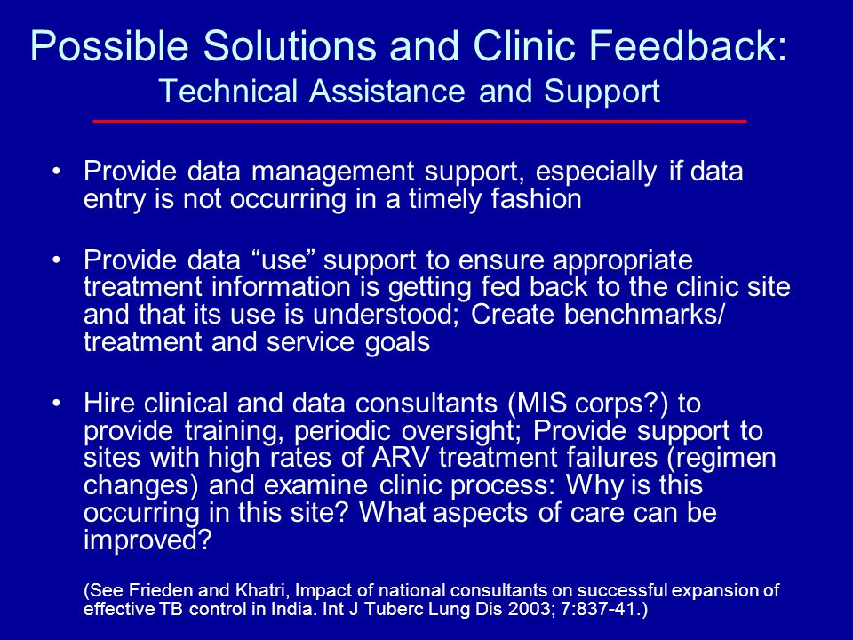Possible Solutions and Clinic Feedback: Technical Assistance and Support Provide data management support, especially if data entry is not occurring in a timely fashion Provide data use support to ensure appropriate treatment information is getting fed back to the clinic site and that its use is understood; Create benchmarks/ treatment and service goals Hire clinical and data consultants (MIS corps ) to provide training, periodic oversight; Provide support to sites with high rates of ARV treatment failures (regimen changes) and examine clinic process: Why is this occurring in this site.