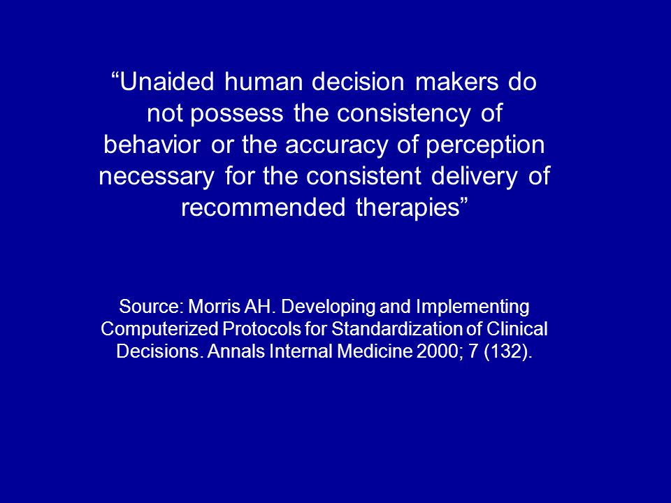 Unaided human decision makers do not possess the consistency of behavior or the accuracy of perception necessary for the consistent delivery of recommended therapies Source: Morris AH.