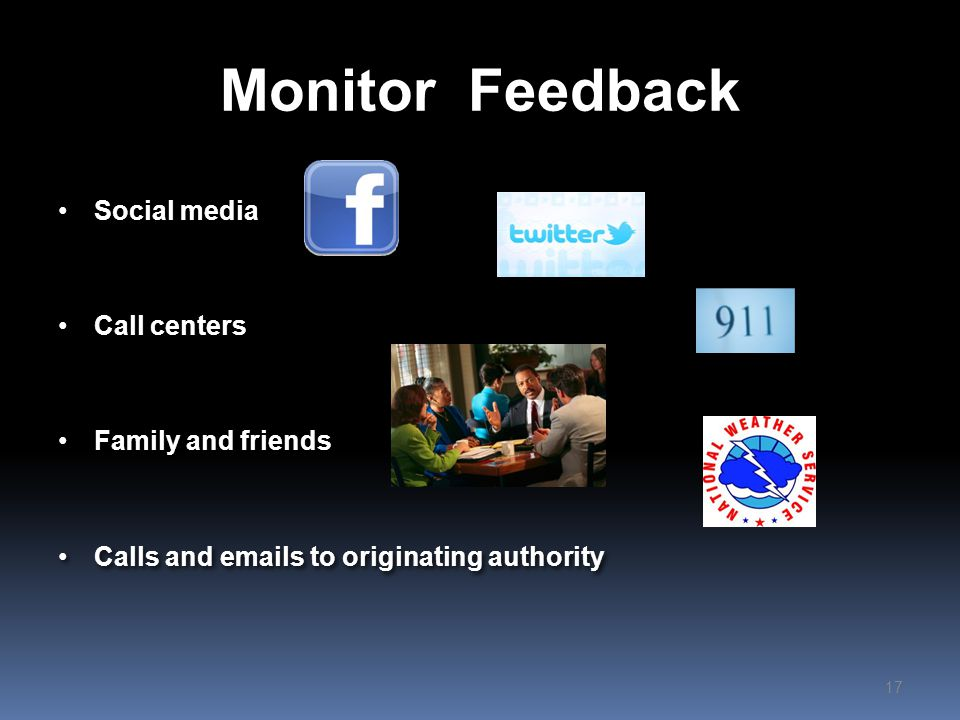 Monitor Feedback Social media Call centers Family and friends Calls and emails to originating authority Social media Call centers Family and friends Calls and emails to originating authority 17