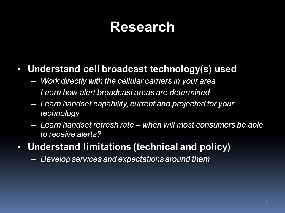 Research Understand cell broadcast technology(s) used –Work directly with the cellular carriers in your area –Learn how alert broadcast areas are determined –Learn handset capability, current and projected for your technology –Learn handset refresh rate – when will most consumers be able to receive alerts.