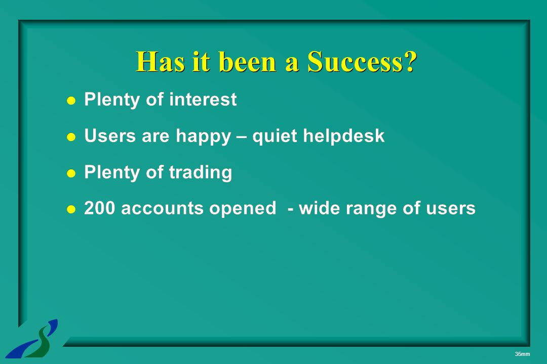 35mm Plenty of interest Users are happy – quiet helpdesk Plenty of trading 200 accounts opened - wide range of users Plenty of interest Users are happ