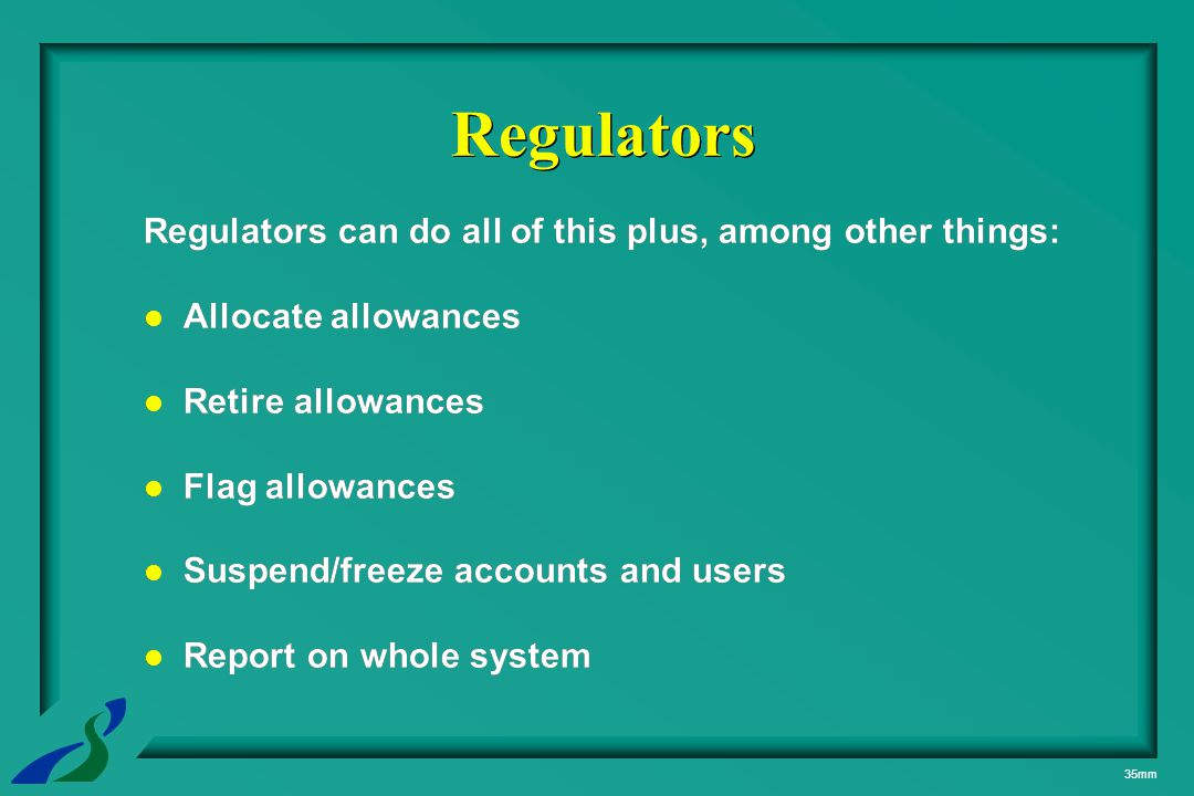 35mm Regulators can do all of this plus, among other things: Allocate allowances Retire allowances Flag allowances Suspend/freeze accounts and users Report on whole system Regulators can do all of this plus, among other things: Allocate allowances Retire allowances Flag allowances Suspend/freeze accounts and users Report on whole system Regulators